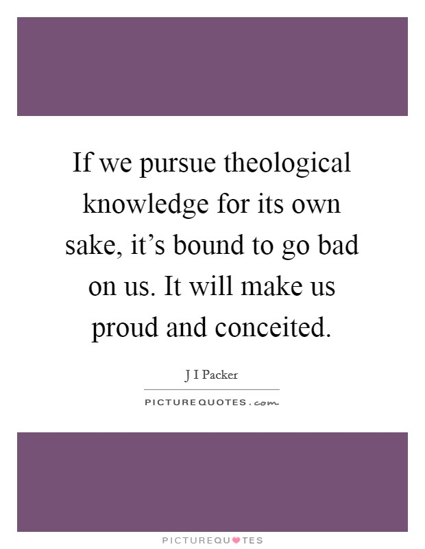 If we pursue theological knowledge for its own sake, it's bound to go bad on us. It will make us proud and conceited Picture Quote #1