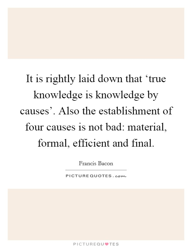 It is rightly laid down that 'true knowledge is knowledge by causes'. Also the establishment of four causes is not bad: material, formal, efficient and final Picture Quote #1