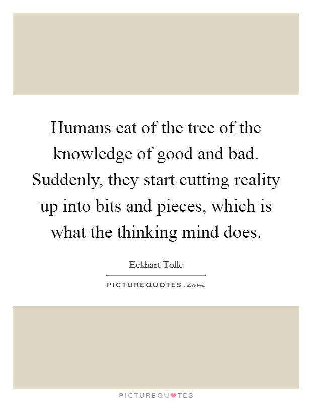 Humans eat of the tree of the knowledge of good and bad. Suddenly, they start cutting reality up into bits and pieces, which is what the thinking mind does Picture Quote #1