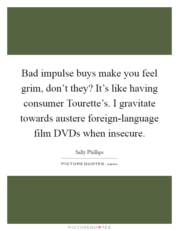 Bad impulse buys make you feel grim, don't they? It's like having consumer Tourette's. I gravitate towards austere foreign-language film DVDs when insecure Picture Quote #1