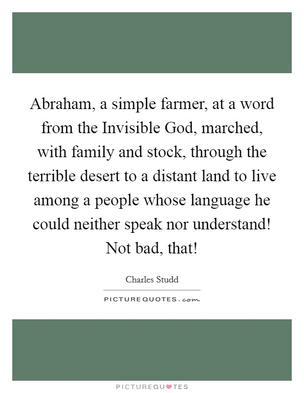 Abraham, a simple farmer, at a word from the Invisible God, marched, with family and stock, through the terrible desert to a distant land to live among a people whose language he could neither speak nor understand! Not bad, that! Picture Quote #1