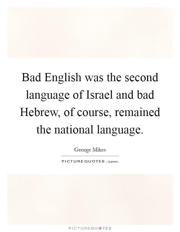 Bad English was the second language of Israel and bad Hebrew, of course, remained the national language Picture Quote #1