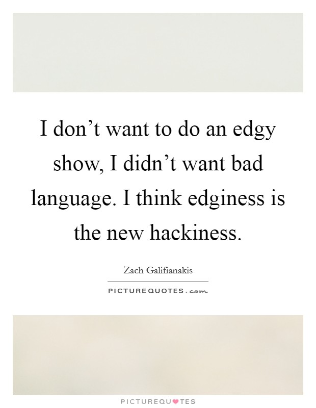 I don't want to do an edgy show, I didn't want bad language. I think edginess is the new hackiness Picture Quote #1