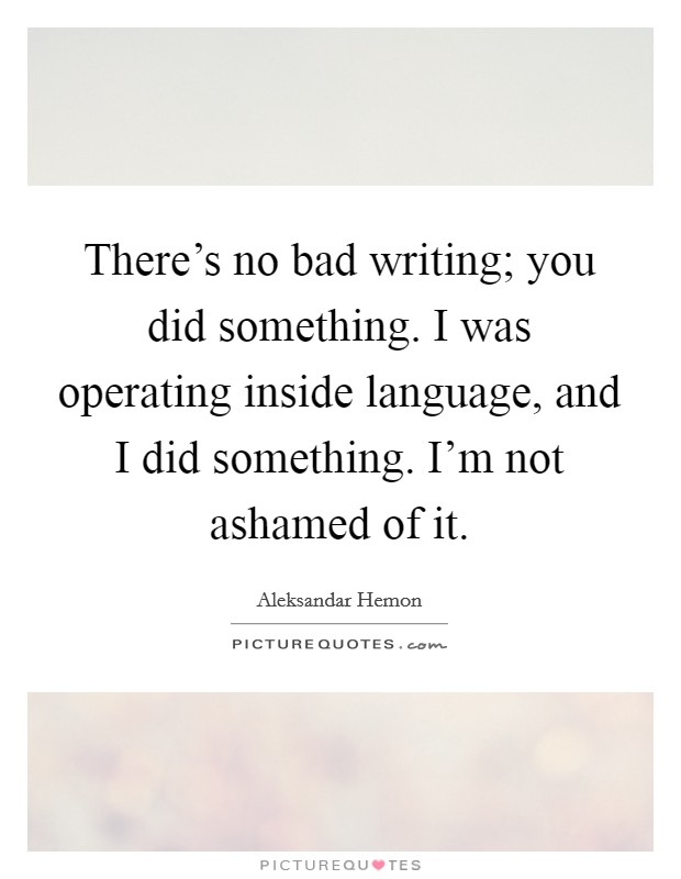 There's no bad writing; you did something. I was operating inside language, and I did something. I'm not ashamed of it Picture Quote #1