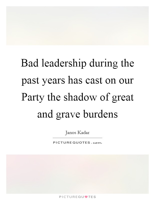 Bad leadership during the past years has cast on our Party the shadow of great and grave burdens Picture Quote #1