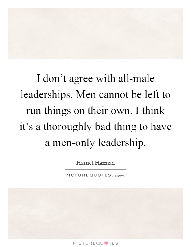 I don't agree with all-male leaderships. Men cannot be left to run things on their own. I think it's a thoroughly bad thing to have a men-only leadership Picture Quote #1