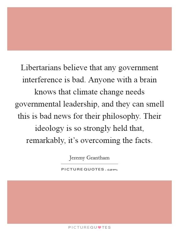 Libertarians believe that any government interference is bad. Anyone with a brain knows that climate change needs governmental leadership, and they can smell this is bad news for their philosophy. Their ideology is so strongly held that, remarkably, it's overcoming the facts Picture Quote #1