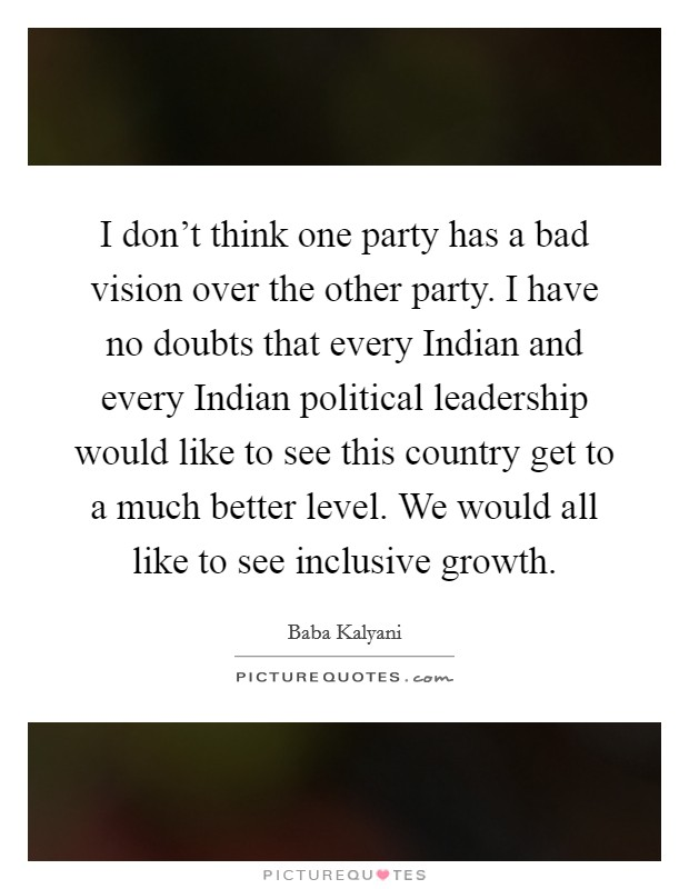 I don't think one party has a bad vision over the other party. I have no doubts that every Indian and every Indian political leadership would like to see this country get to a much better level. We would all like to see inclusive growth Picture Quote #1