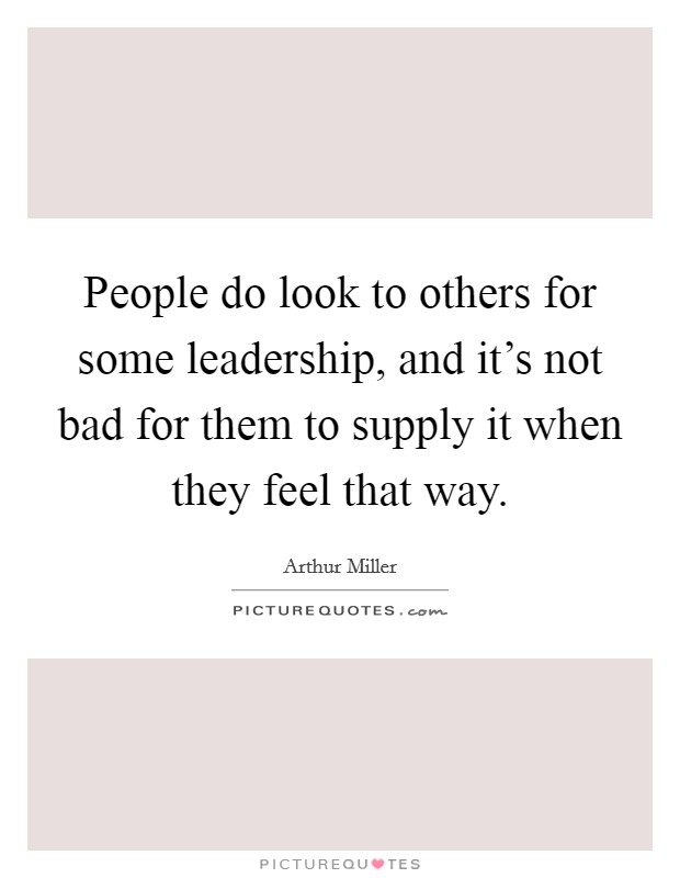 People do look to others for some leadership, and it's not bad for them to supply it when they feel that way Picture Quote #1