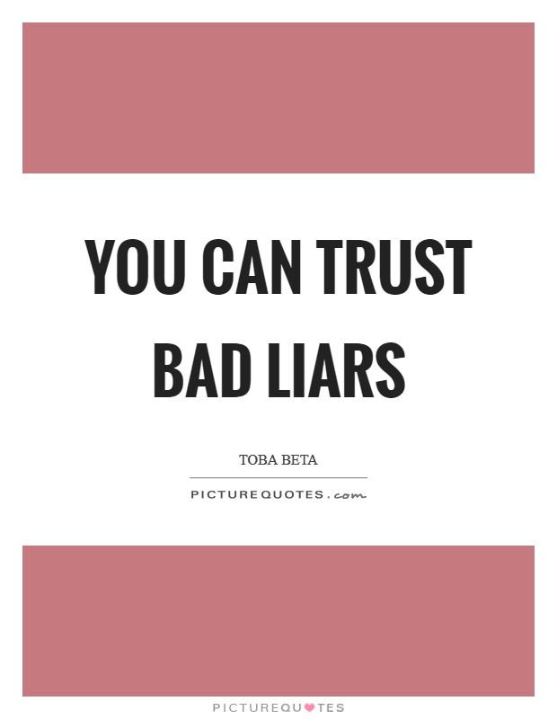 You can trust bad liars Picture Quote #1