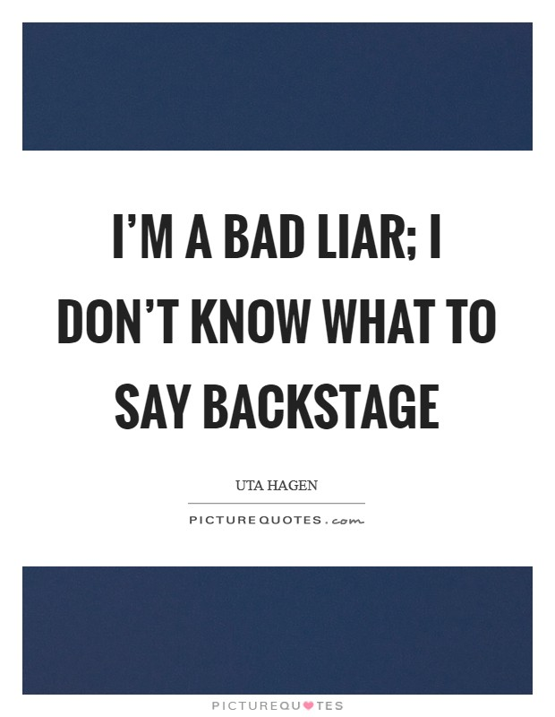 I'm a bad liar; I don't know what to say backstage Picture Quote #1