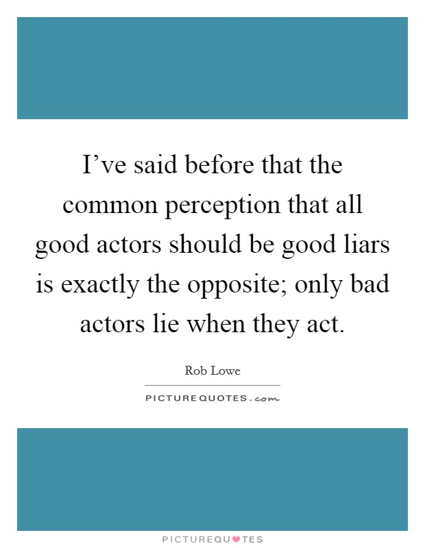 I've said before that the common perception that all good actors should be good liars is exactly the opposite; only bad actors lie when they act Picture Quote #1