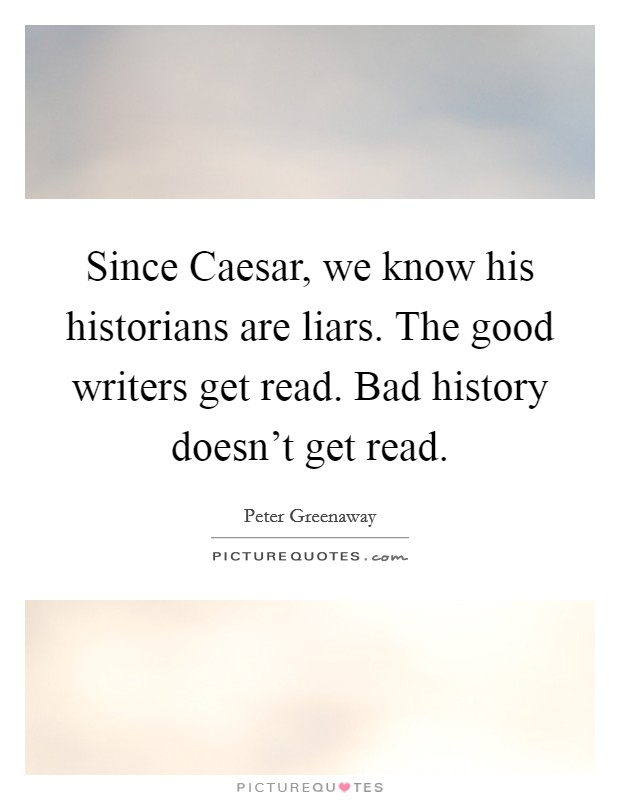 Since Caesar, we know his historians are liars. The good writers get read. Bad history doesn't get read. Picture Quote #1