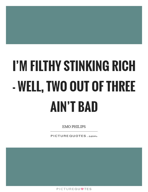 I'm filthy stinking rich - well, two out of three ain't bad Picture Quote #1
