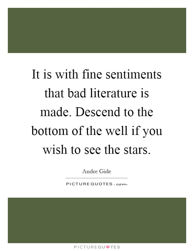 It is with fine sentiments that bad literature is made. Descend to the bottom of the well if you wish to see the stars Picture Quote #1