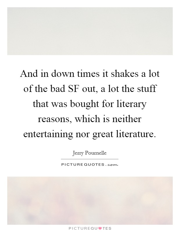 And in down times it shakes a lot of the bad SF out, a lot the stuff that was bought for literary reasons, which is neither entertaining nor great literature Picture Quote #1