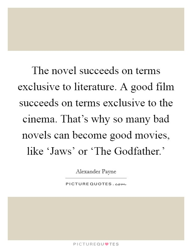 The novel succeeds on terms exclusive to literature. A good film succeeds on terms exclusive to the cinema. That's why so many bad novels can become good movies, like 'Jaws' or 'The Godfather.' Picture Quote #1