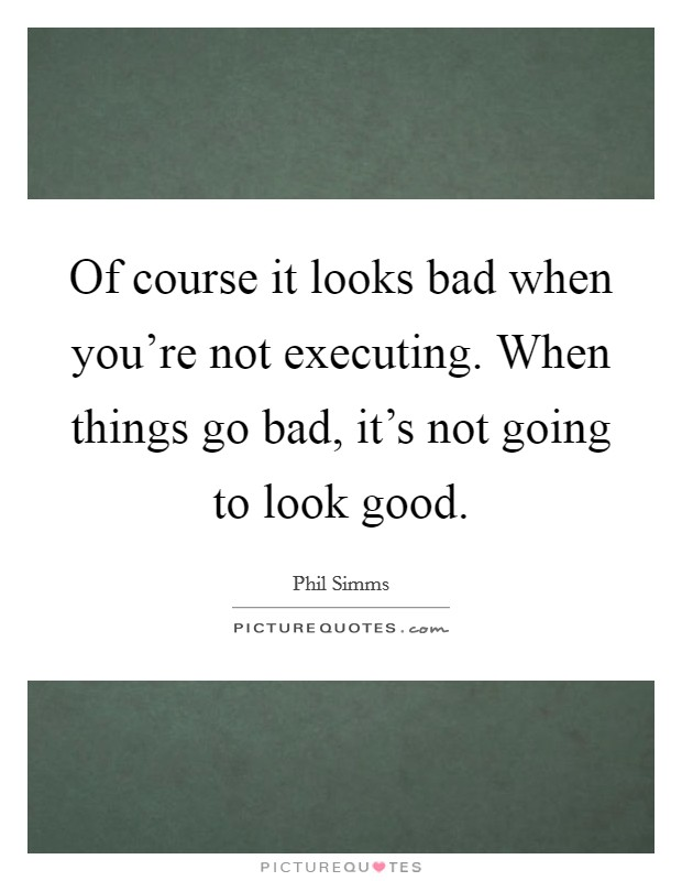 Of course it looks bad when you're not executing. When things go bad, it's not going to look good Picture Quote #1