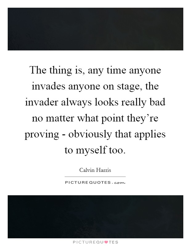 The thing is, any time anyone invades anyone on stage, the invader always looks really bad no matter what point they're proving - obviously that applies to myself too Picture Quote #1