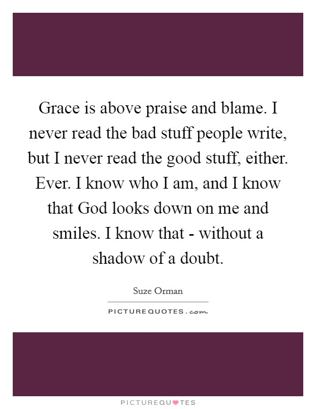 Grace is above praise and blame. I never read the bad stuff people write, but I never read the good stuff, either. Ever. I know who I am, and I know that God looks down on me and smiles. I know that - without a shadow of a doubt Picture Quote #1