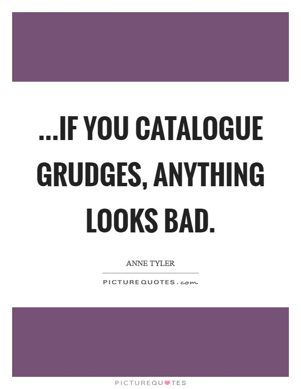 ...if you catalogue grudges, anything looks bad Picture Quote #1