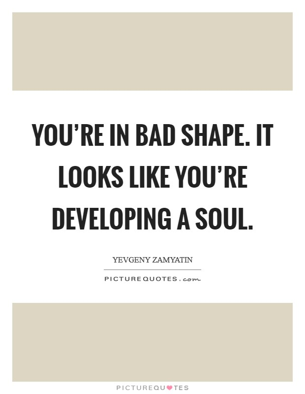 You're in bad shape. It looks like you're developing a soul Picture Quote #1