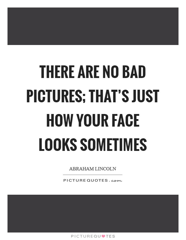 There are no bad pictures; that's just how your face looks sometimes Picture Quote #1