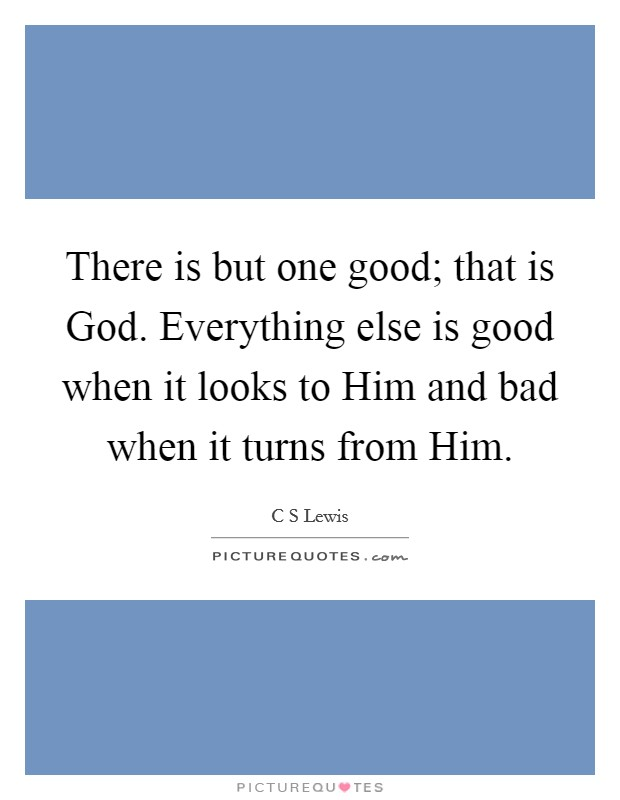 There is but one good; that is God. Everything else is good when it looks to Him and bad when it turns from Him Picture Quote #1