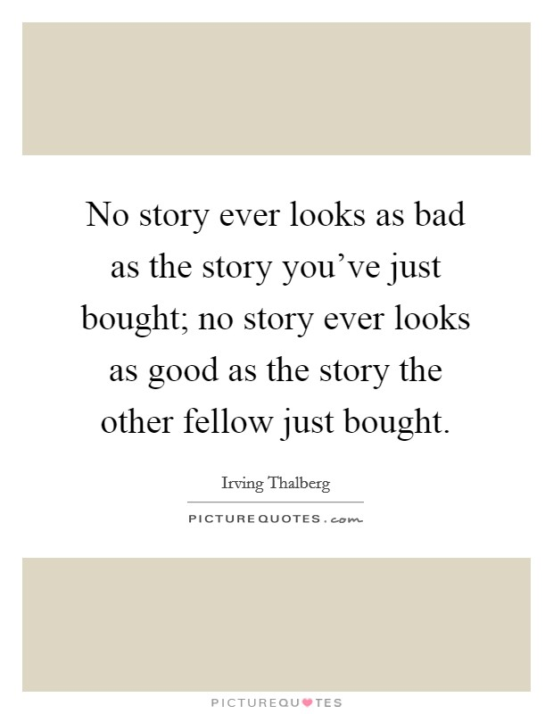 No story ever looks as bad as the story you've just bought; no story ever looks as good as the story the other fellow just bought Picture Quote #1
