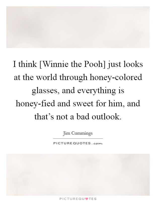 I think [Winnie the Pooh] just looks at the world through honey-colored glasses, and everything is honey-fied and sweet for him, and that's not a bad outlook Picture Quote #1
