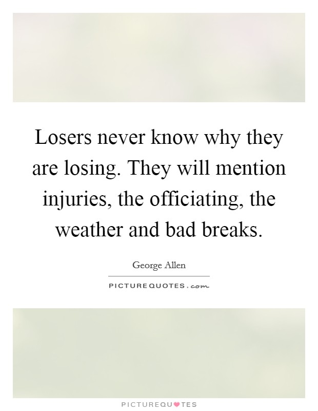 Losers never know why they are losing. They will mention injuries, the officiating, the weather and bad breaks Picture Quote #1