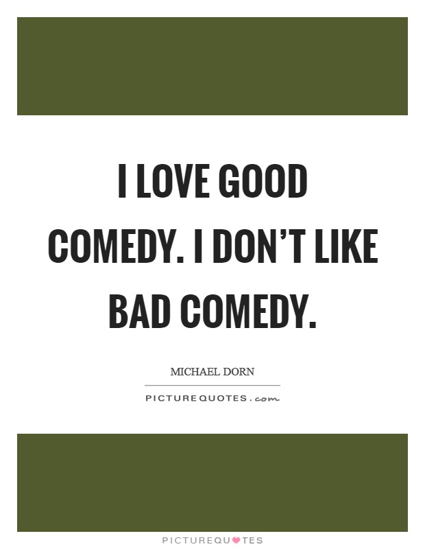 I love good comedy. I don't like bad comedy Picture Quote #1