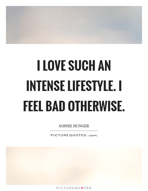 I love such an intense lifestyle. I feel bad otherwise Picture Quote #1