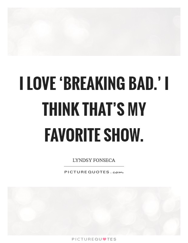 I love 'Breaking Bad.' I think that's my favorite show Picture Quote #1