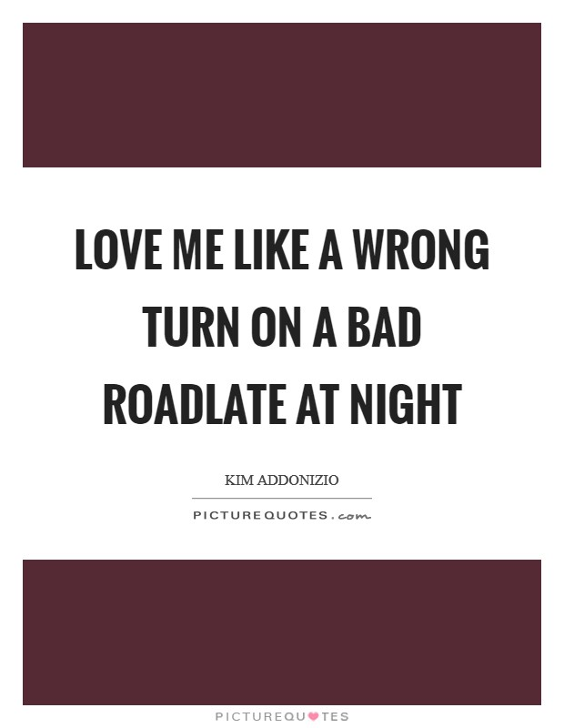 Love me like a wrong turn on a bad roadlate at night Picture Quote #1
