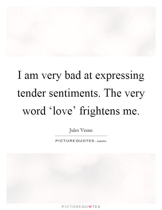 I am very bad at expressing tender sentiments. The very word 'love' frightens me Picture Quote #1