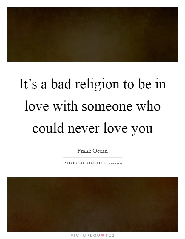 It's a bad religion to be in love with someone who could never love you Picture Quote #1