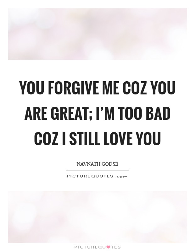 You forgive me coz you are great; I'm too bad coz I still love you Picture Quote #1