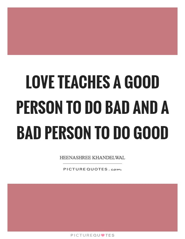Love teaches a good person to do bad and a bad person to do good Picture Quote #1
