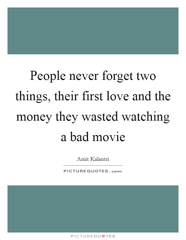 People never forget two things, their first love and the money they wasted watching a bad movie Picture Quote #1
