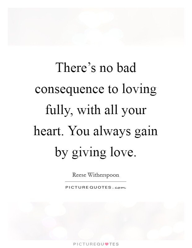 There\'s no bad consequence to loving fully, with all your ...