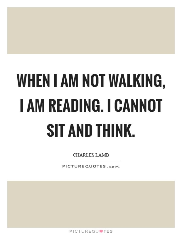 When I am not walking, I am reading. I cannot sit and think Picture Quote #1