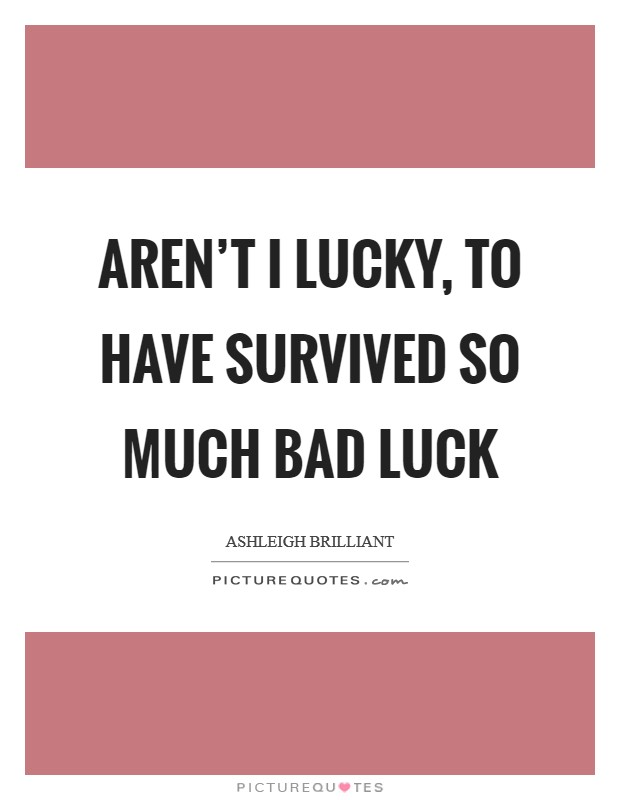 Aren't I lucky, to have survived so much bad luck Picture Quote #1