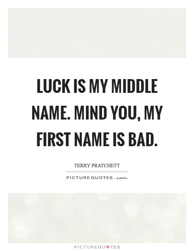 Luck is my middle name. Mind you, my first name is Bad Picture Quote #1