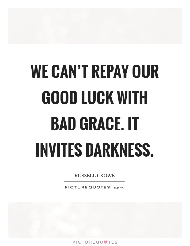 We can't repay our good luck with bad grace. It invites darkness Picture Quote #1
