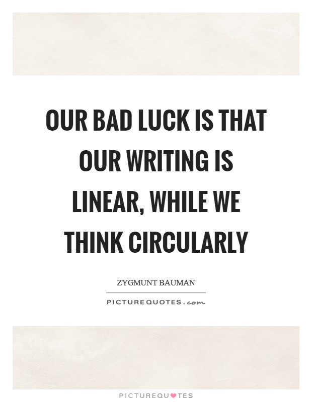 Our bad luck is that our writing is linear, while we think circularly Picture Quote #1