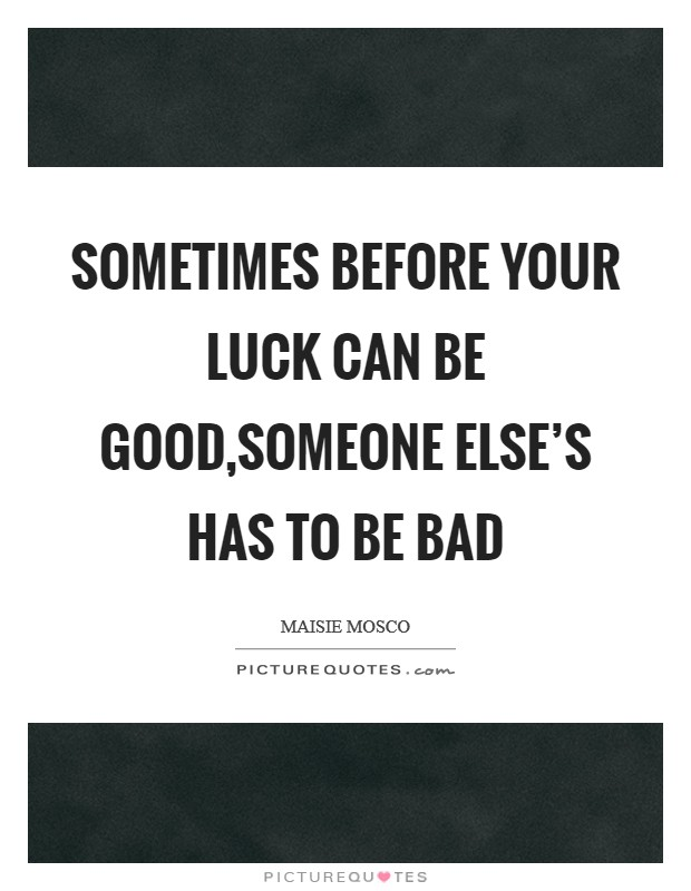 Sometimes before your luck can be good,someone else's has to be bad Picture Quote #1