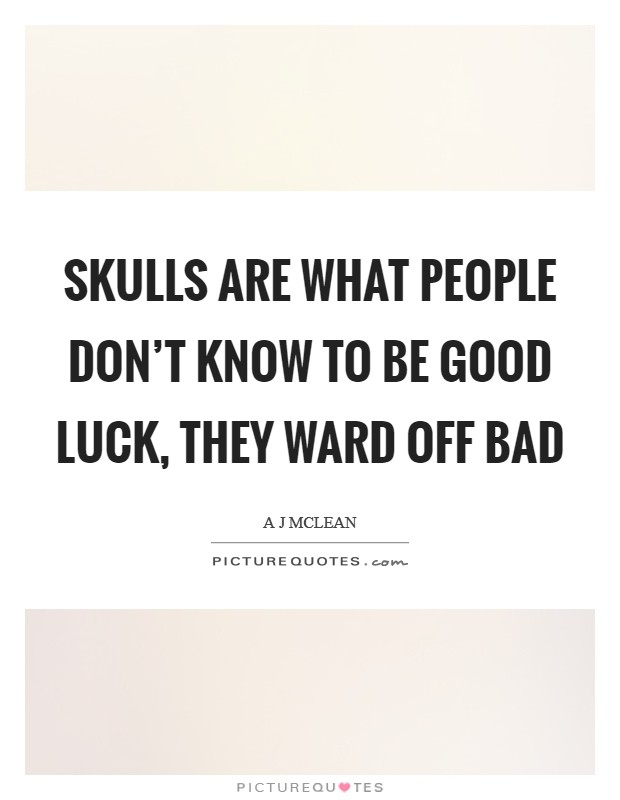 Skulls are what people don't know to be good luck, they ward off bad Picture Quote #1