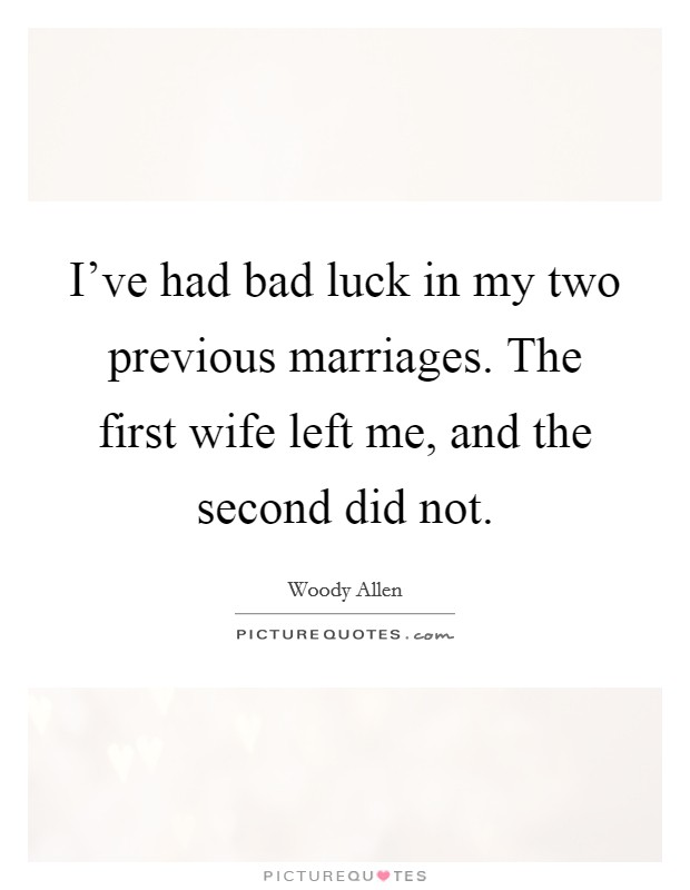 I've had bad luck in my two previous marriages. The first wife left me, and the second did not Picture Quote #1