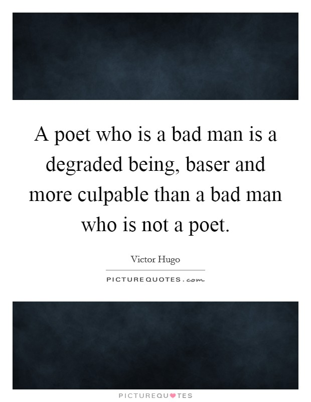 A poet who is a bad man is a degraded being, baser and more culpable than a bad man who is not a poet Picture Quote #1